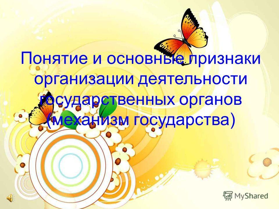 Понятие и основные признаки организации деятельности государственных органов (механизм государства)