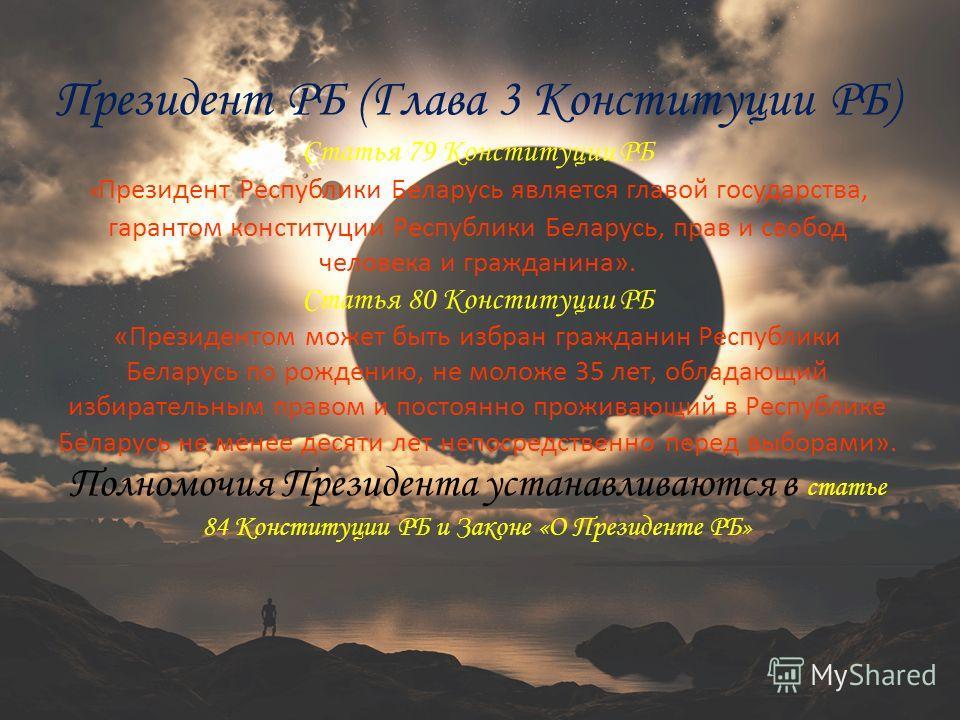 Президент РБ (Глава 3 Конституции РБ) Статья 79 Конституции РБ « Президент Республики Беларусь является главой государства, гарантом конституции Республики Беларусь, прав и свобод человека и гражданина». Статья 80 Конституции РБ «Президентом может бы