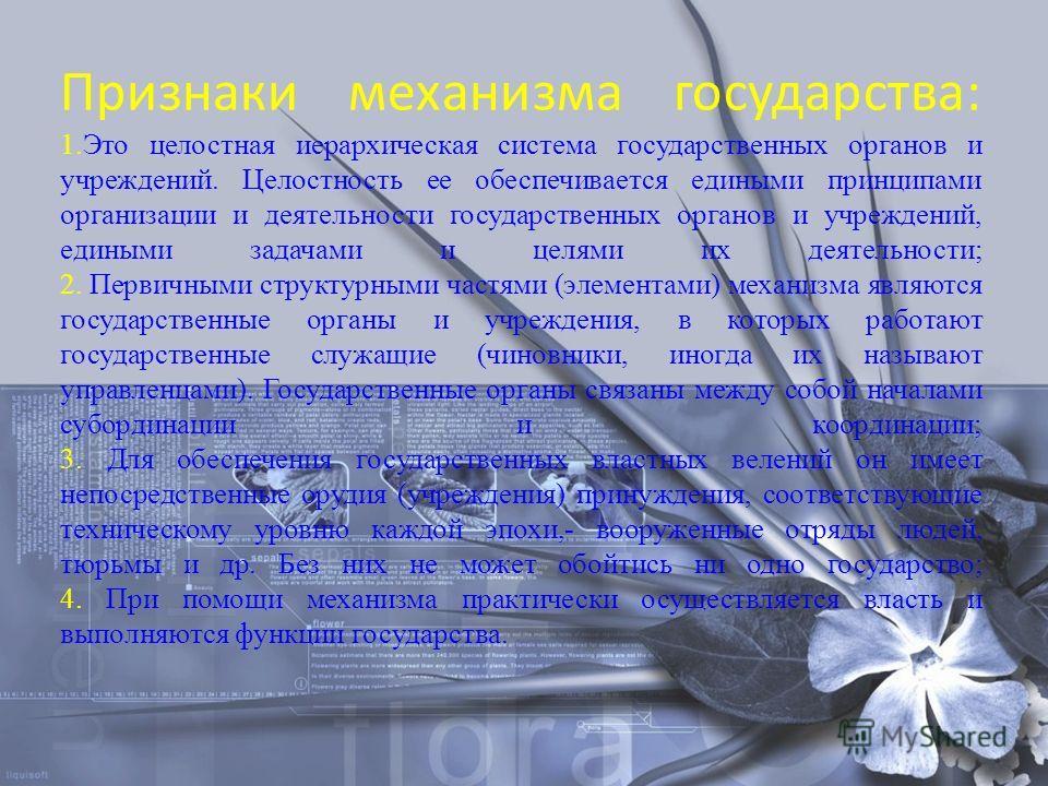 Признаки механизма государства: 1.Это целостная иерархическая система государственных органов и учреждений. Целостность ее обеспечивается едиными принципами организации и деятельности государственных органов и учреждений, едиными задачами и целями их