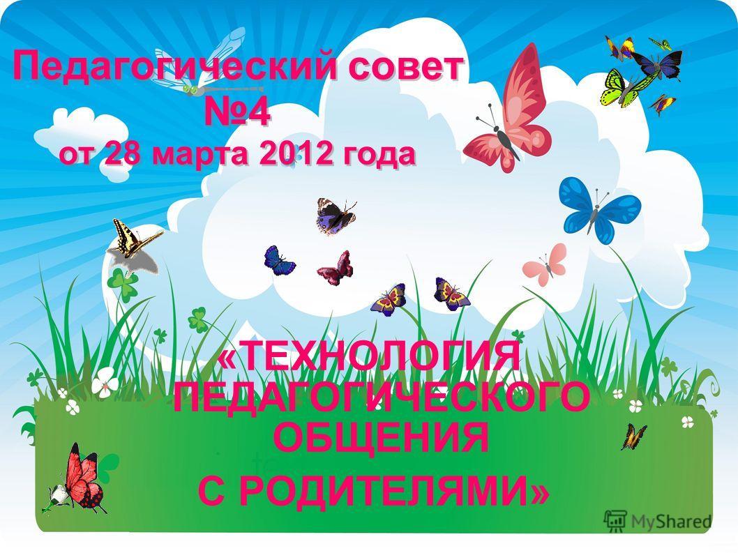 Педагогический совет 4 от 28 марта 2012 года «ТЕХНОЛОГИЯ ПЕДАГОГИЧЕСКОГО ОБЩЕНИЯ С РОДИТЕЛЯМИ»