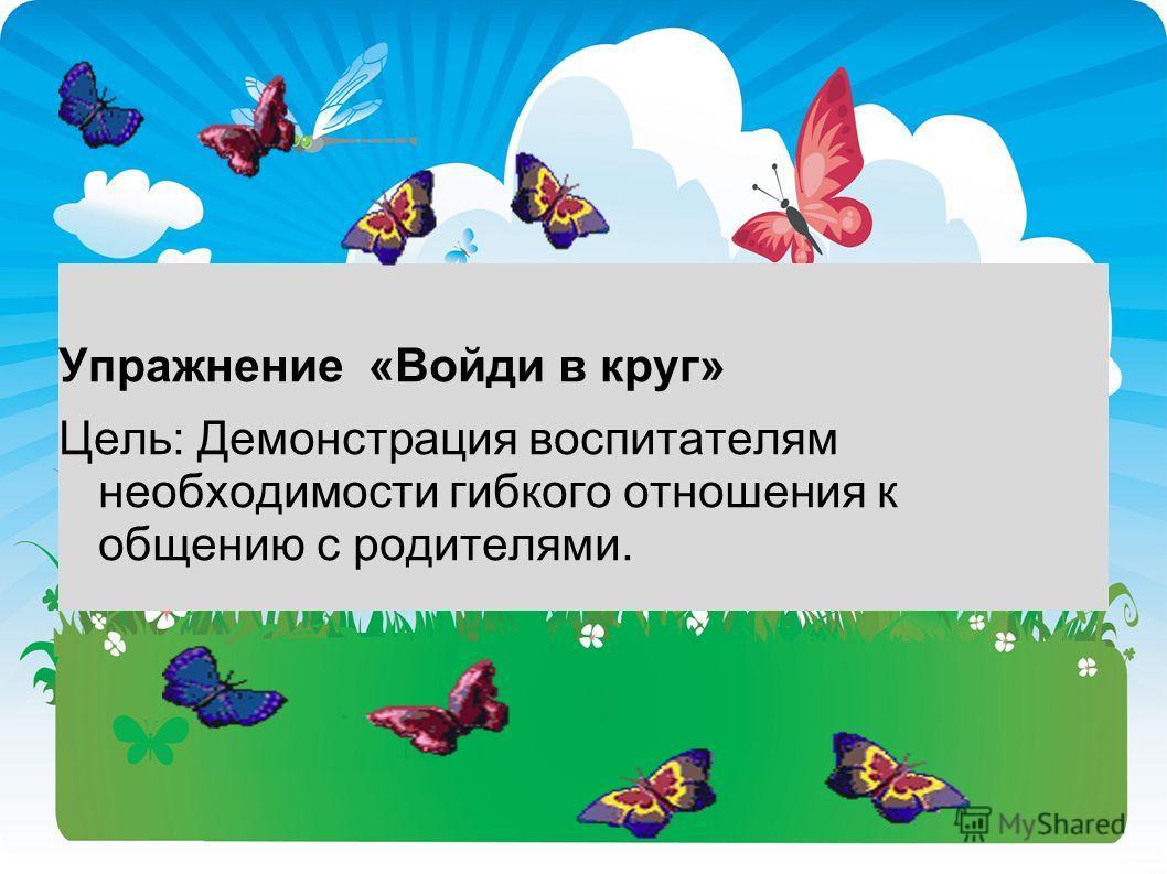 Упражнение «Войди в круг» Цель: Демонстрация воспитателям необходимости гибкого отношения к общению с родителями.