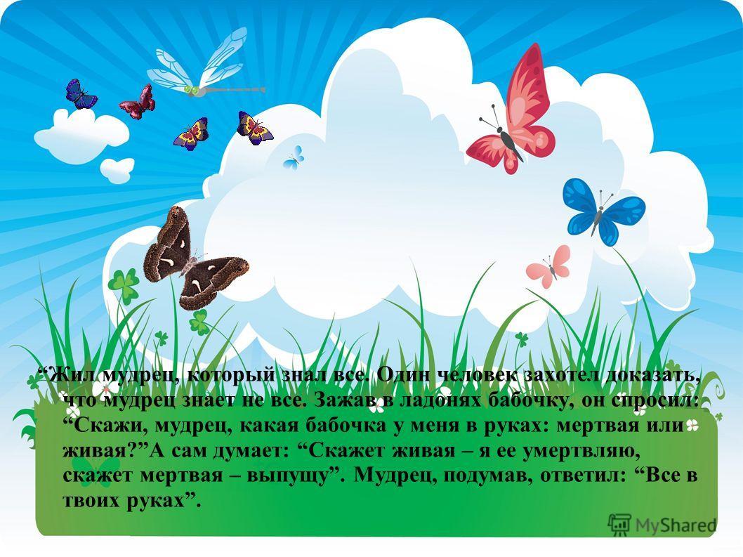 Жил мудрец, который знал все. Один человек захотел доказать, что мудрец знает не все. Зажав в ладонях бабочку, он спросил: Скажи, мудрец, какая бабочка у меня в руках: мертвая или живая?А сам думает: Скажет живая – я ее умертвляю, скажет мертвая – вы