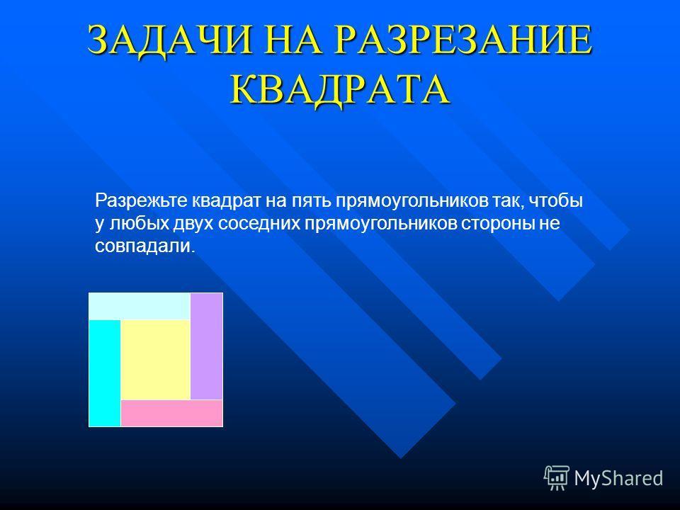 ЗАДАЧИ НА РАЗРЕЗАНИЕ КВАДРАТА Разрежьте квадрат на пять прямоугольников так, чтобы у любых двух соседних прямоугольников стороны не совпадали.