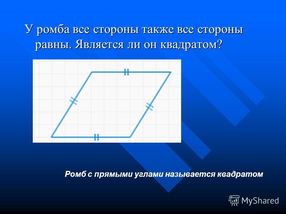 У ромба все стороны также все стороны равны. Является ли он квадратом? Ромб с прямыми углами называется квадратом