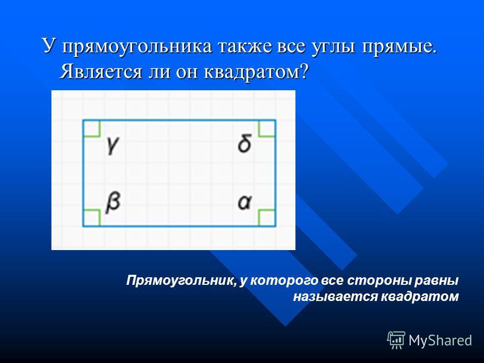 У прямоугольника также все углы прямые. Является ли он квадратом? Прямоугольник, у которого все стороны равны называется квадратом