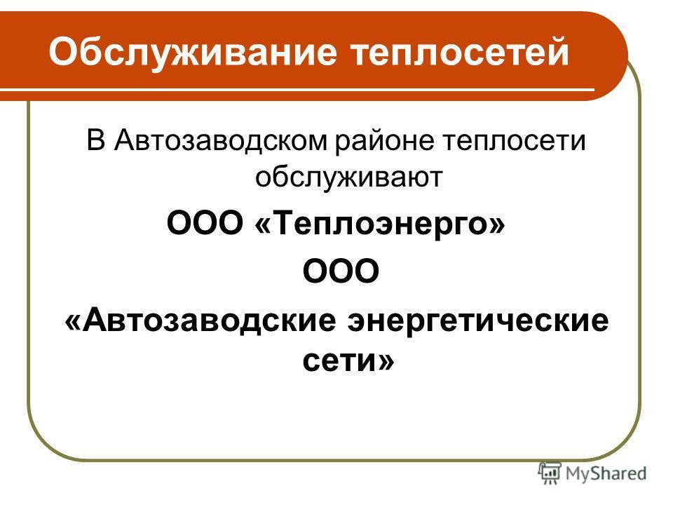 Обслуживание теплосетей В Автозаводском районе теплосети обслуживают ООО «Теплоэнерго» ООО «Автозаводские энергетические сети»