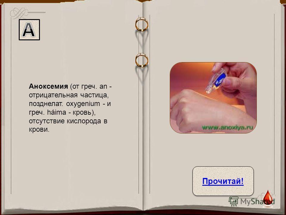 Аноксемия (от греч. an - отрицательная частица, позднелат. oxygenium - и греч. háima - кровь), отсутствие кислорода в крови. Прочитай!