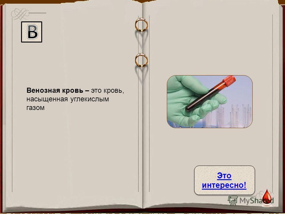 Венозная кровь – это кровь, насыщенная углекислым газом Это интересно! Это интересно!