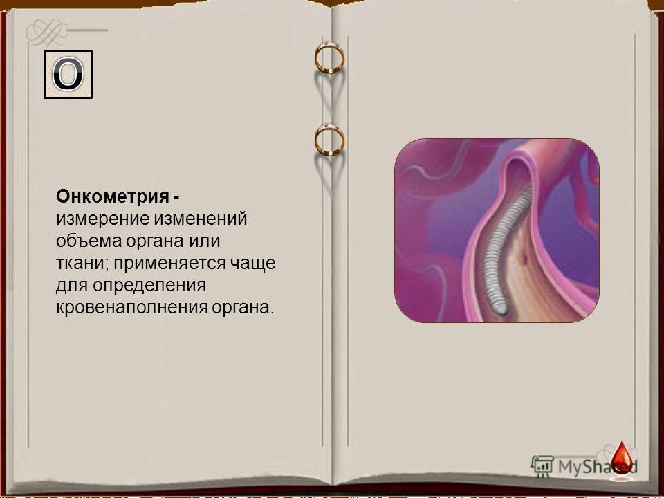 Онкометрия - измерение изменений объема органа или ткани; применяется чаще для определения кровенаполнения органа.
