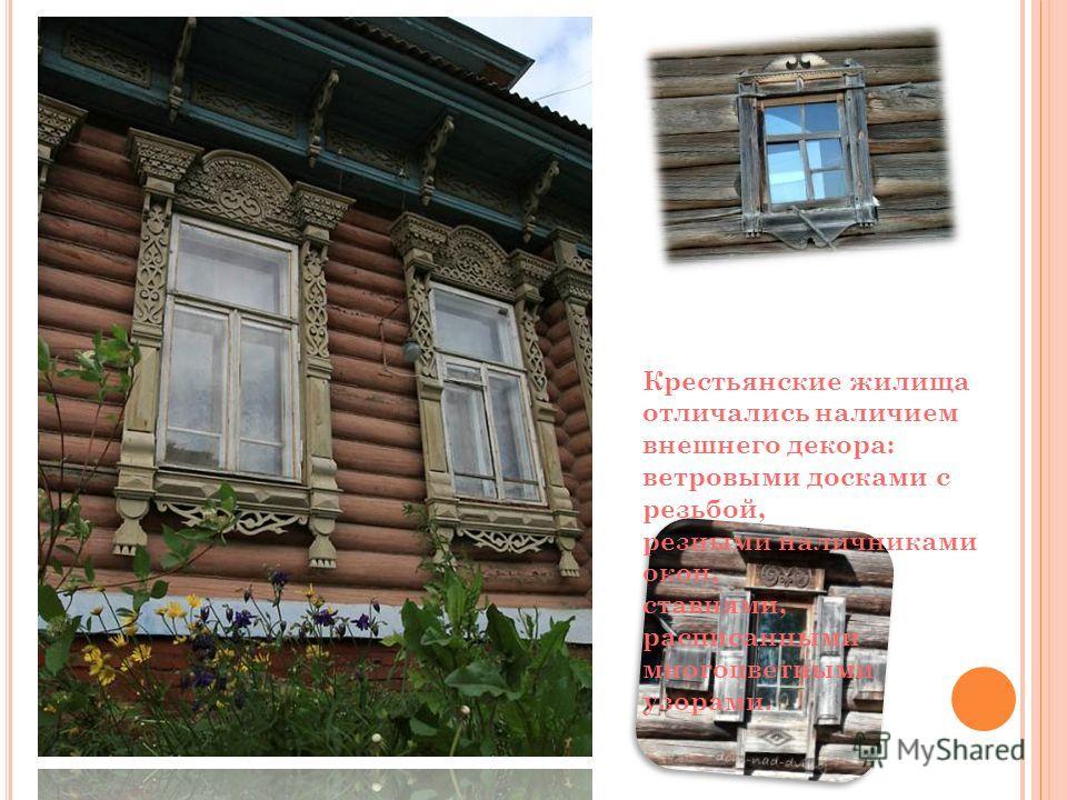 Крестьянские жилища отличались наличием внешнего декора: ветровыми досками с резьбой, резными наличниками окон, ставнями, расписанными многоцветными узорами.
