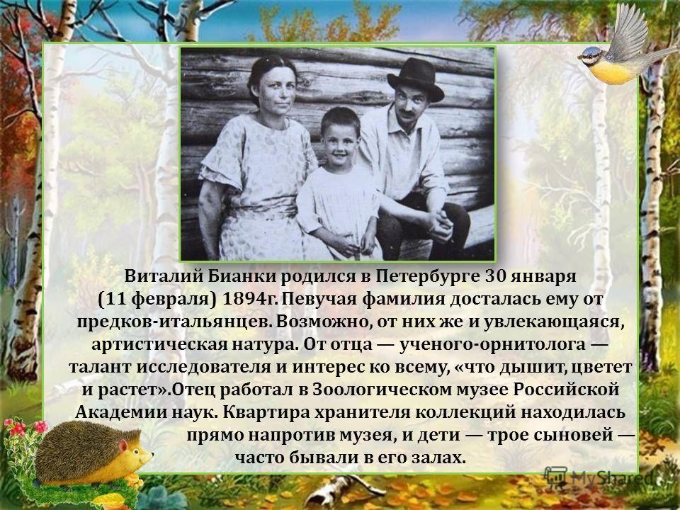 Виталий Бианки родился в Петербурге 30 января (11 февраля) 1894г. Певучая фамилия досталась ему от предков-итальянцев. Возможно, от них же и увлекающаяся, артистическая натура. От отца ученого-орнитолога талант исследователя и интерес ко всему, «что