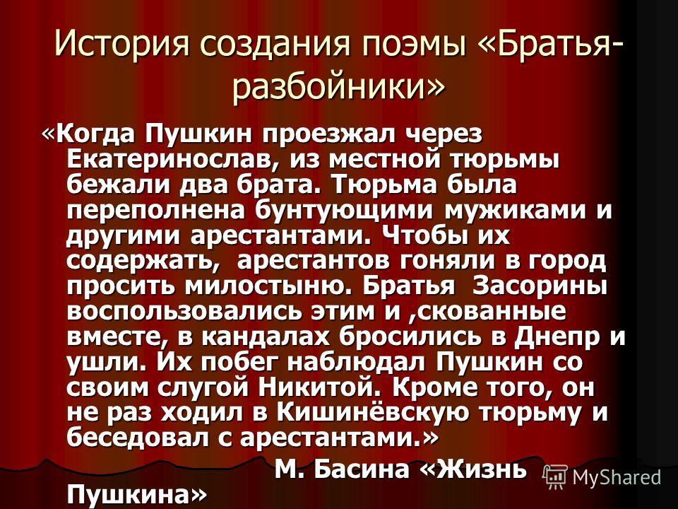 История создания поэмы «Братья- разбойники» «Когда Пушкин проезжал через Екатеринослав, из местной тюрьмы бежали два брата. Тюрьма была переполнена бунтующими мужиками и другими арестантами. Чтобы их содержать, арестантов гоняли в город просить милос