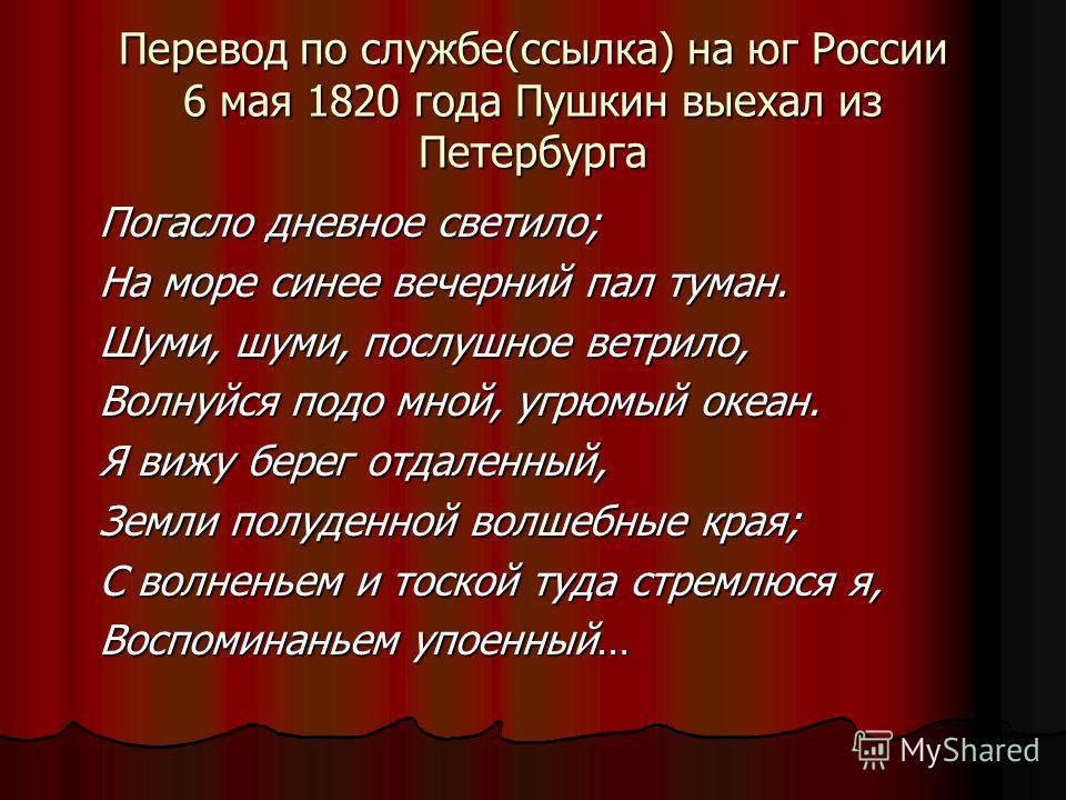 Перевод по службе(ссылка) на юг России 6 мая 1820 года Пушкин выехал из Петербурга Погасло дневное светило; На море синее вечерний пал туман. Шуми, шуми, послушное ветрило, Волнуйся подо мной, угрюмый океан. Я вижу берег отдаленный, Земли полуденной
