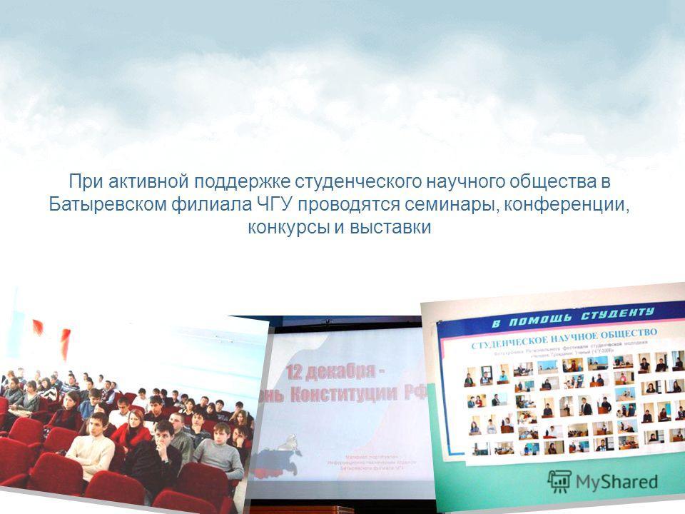 При активной поддержке студенческого научного общества в Батыревском филиала ЧГУ проводятся семинары, конференции, конкурсы и выставки