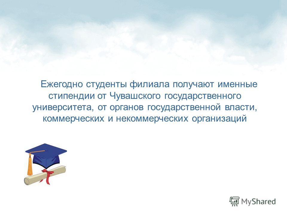 Ежегодно студенты филиала получают именные стипендии от Чувашского государственного университета, от органов государственной власти, коммерческих и некоммерческих организаций