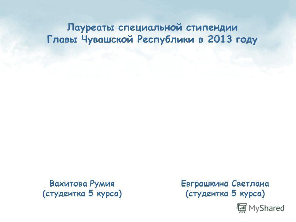Лауреаты специальной стипендии Главы Чувашской Республики в 2013 году Вахитова Румия (студентка 5 курса) Евграшкина Светлана (студентка 5 курса)