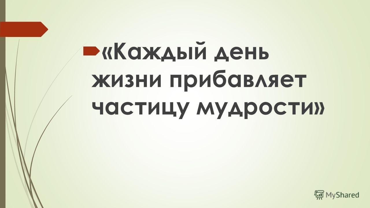 «Каждый день жизни прибавляет частицу мудрости»