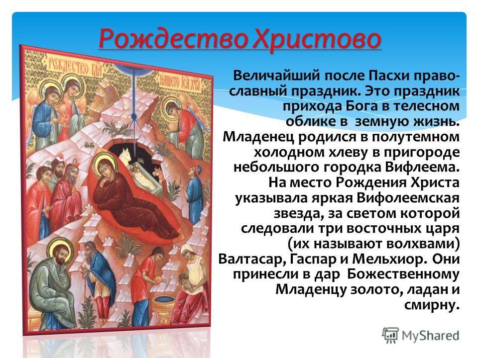 Величайший после Пасхи право славный праздник. Это праздник прихода Бога в телесном облике в земную жизнь. Младенец родился в полутемном холодном хлеву в пригороде небольшого городка Вифлеема. На место Рождения Христа указывала яркая Вифолеемская зв