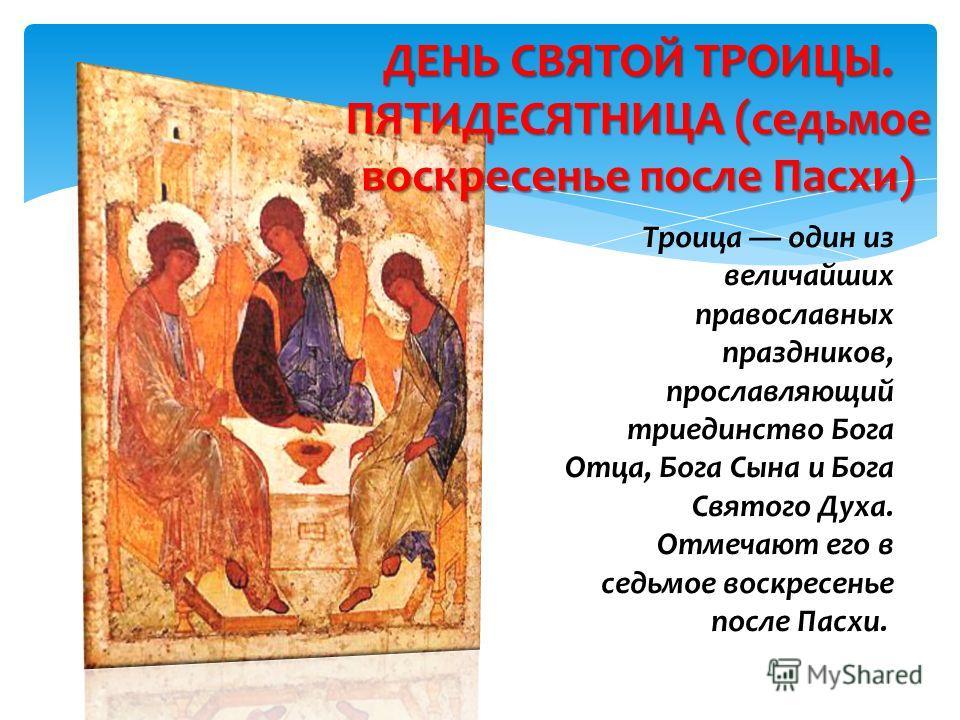 Троица один из величайших православных праздников, прославляющий триединство Бога Отца, Бога Сына и Бога Святого Духа. Отмечают его в седьмое воскресенье после Пасхи. ДЕНЬ СВЯТОЙ ТРОИЦЫ. ПЯТИДЕСЯТНИЦА (седьмое воскресенье после Пасхи)