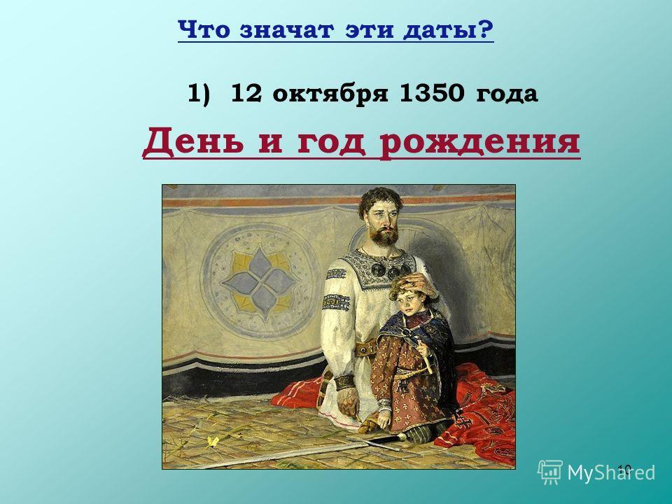 10 Что значат эти даты? 1) 12 октября 1350 года День и год рождения