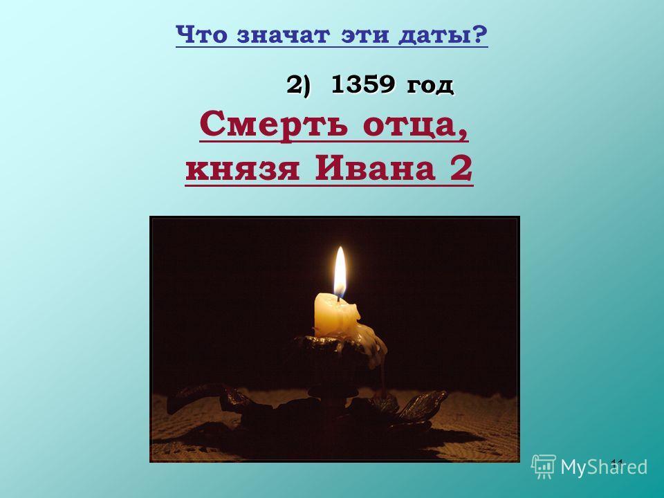 11 Что значат эти даты? 2) 1359 год Смерть отца, князя Ивана 2