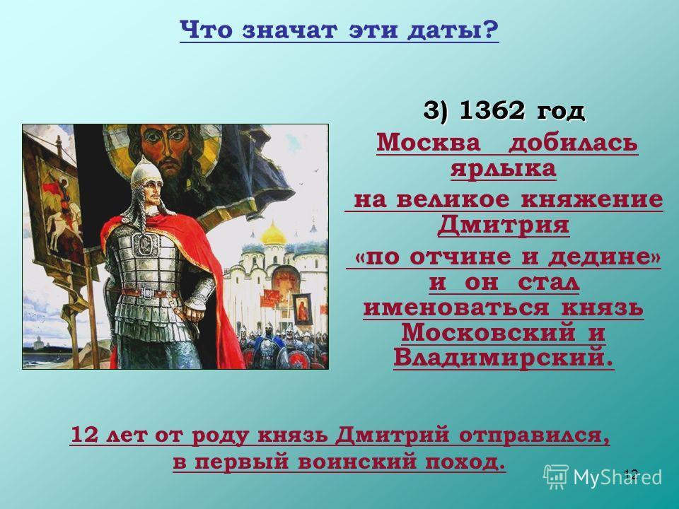 12 Что значат эти даты? 3) 1362 год Москва добилась ярлыка на великое княжение Дмитрия «по отчине и дедине» и он стал именоваться князь Московский и Владимирский. 12 лет от роду князь Дмитрий отправился, в первый воинский поход.