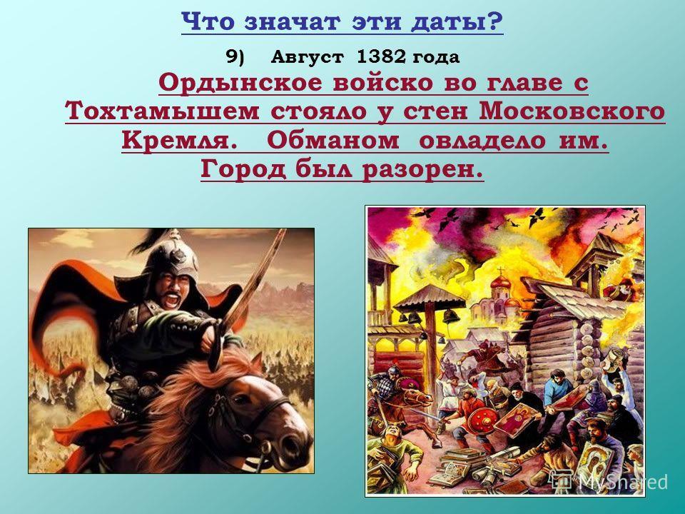 18 Что значат эти даты? 9)Август 1382 года Ордынское войско во главе с Тохтамышем стояло у стен Московского Кремля. Обманом овладело им. Город был разорен.