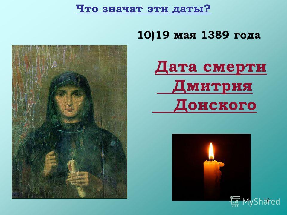 19 10)19 мая 1389 года Дата смерти Дмитрия Донского Что значат эти даты?