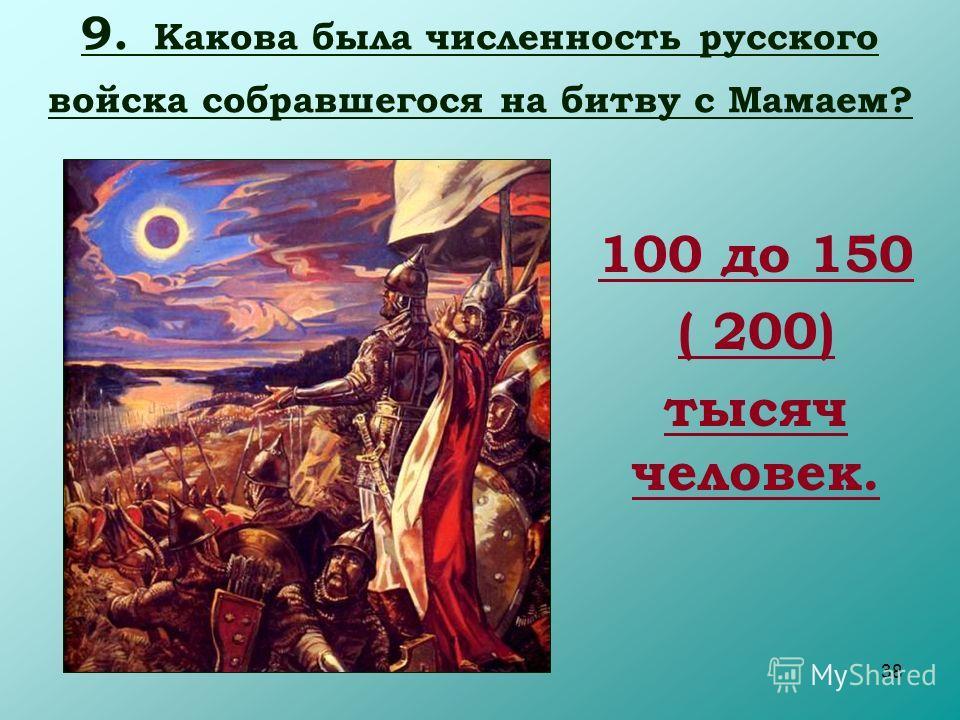 38 9. Какова была численность русского войска собравшегося на битву с Мамаем? 100 до 150 ( 200) тысяч человек.