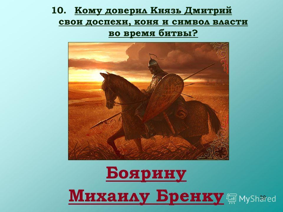 39 10.Кому доверил Князь Дмитрий свои доспехи, коня и символ власти во время битвы? Боярину Михаилу Бренку