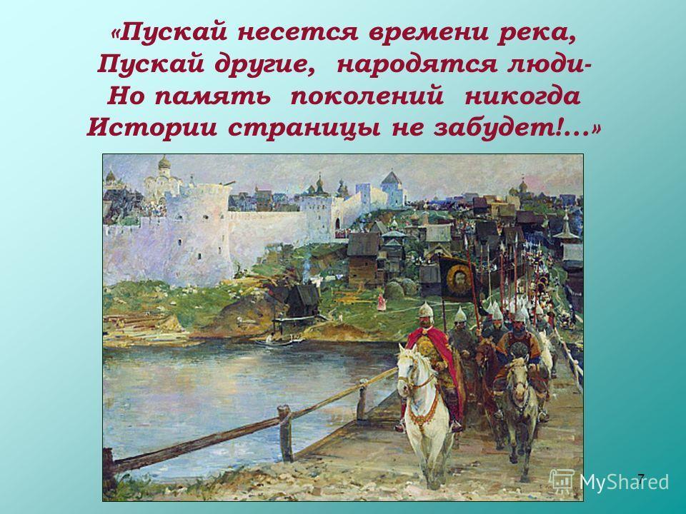 7 «Пускай несется времени река, Пускай другие, народятся люди- Но память поколений никогда Истории страницы не забудет!...»