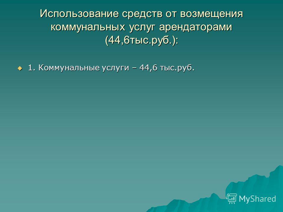 Использование средств от возмещения коммунальных услуг арендаторами (44,6тыс.руб.): 1. Коммунальные услуги – 44,6 тыс.руб. 1. Коммунальные услуги – 44,6 тыс.руб.