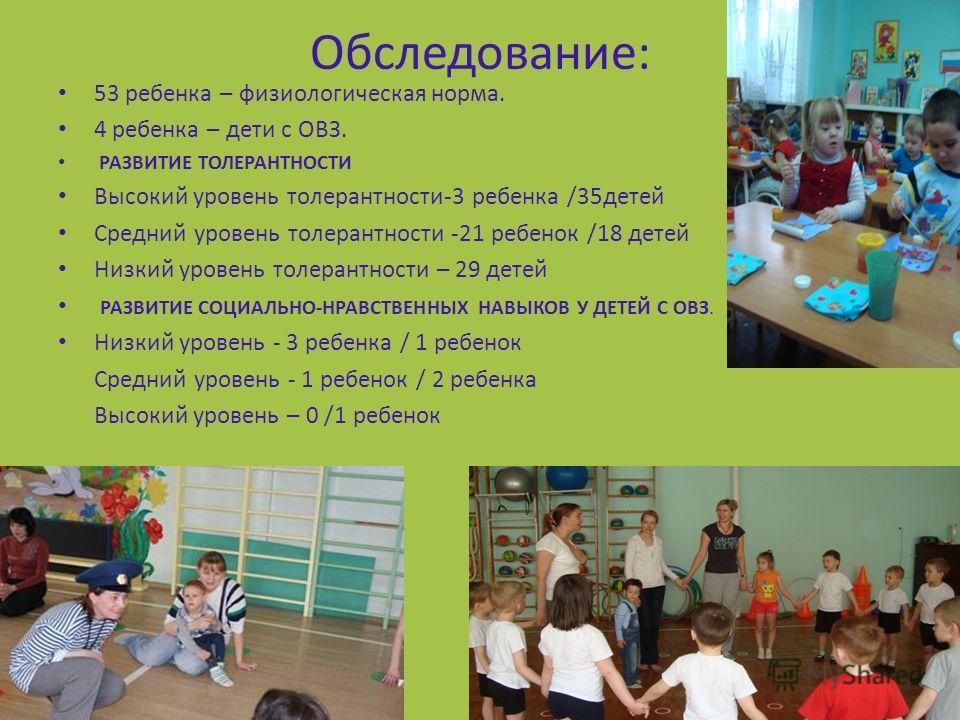 Обследование: 53 ребенка – физиологическая норма. 4 ребенка – дети с ОВЗ. РАЗВИТИЕ ТОЛЕРАНТНОСТИ Высокий уровень толерантности-3 ребенка /35детей Средний уровень толерантности -21 ребенок /18 детей Низкий уровень толерантности – 29 детей РАЗВИТИЕ СОЦ