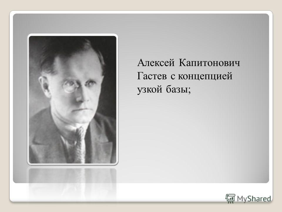 Алексей Капитонович Гастев с концепцией узкой базы;