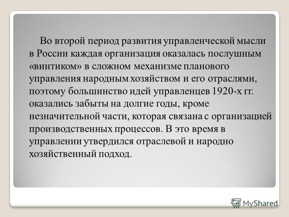 Во второй период развития управленческой мысли в России каждая организация оказалась послушным «винтиком» в сложном механизме планового управления народным хозяйством и его отраслями, поэтому большинство идей управленцев 1920-х гг. оказались забыты н