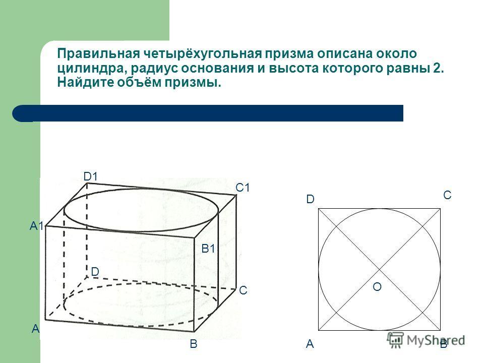 Правильная четырёхугольная призма описана около цилиндра, радиус основания и высота которого равны 2. Найдите объём призмы. A В С D A B D C O A1 D1 C1 B1