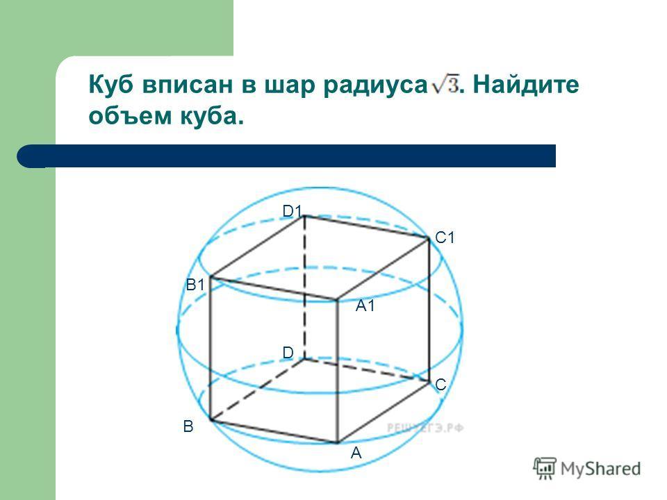 Куб вписан в шар радиуса. Найдите объем куба. A B C D B1 A1 C1 D1