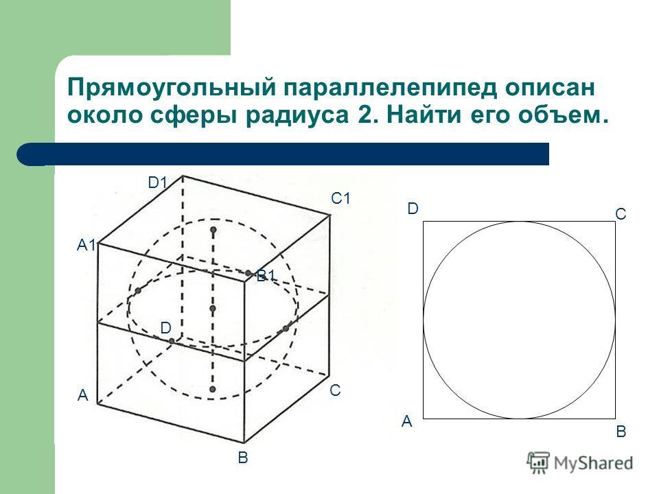 Прямоугольный параллелепипед описан около сферы радиуса 2. Найти его объем. A B C D A1 D1 B1 C1 A B C D