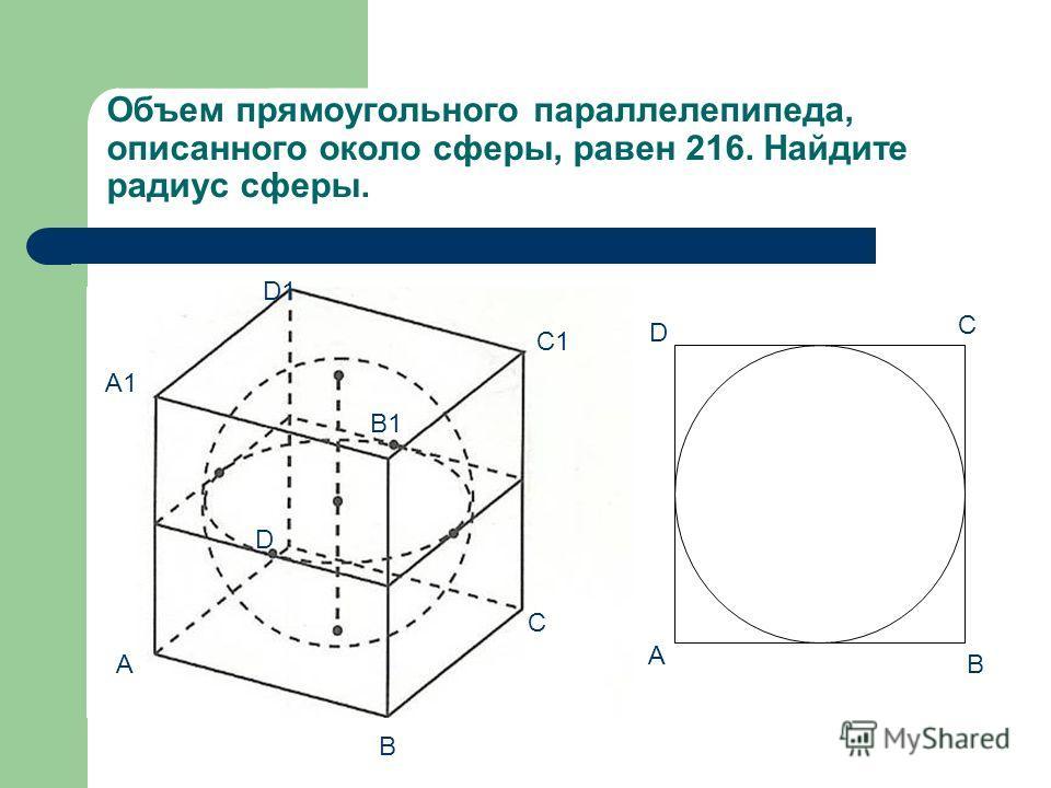 Объем прямоугольного параллелепипеда, описанного около сферы, равен 216. Найдите радиус сферы. A B C D A1 B1 C1 D1 A B D C