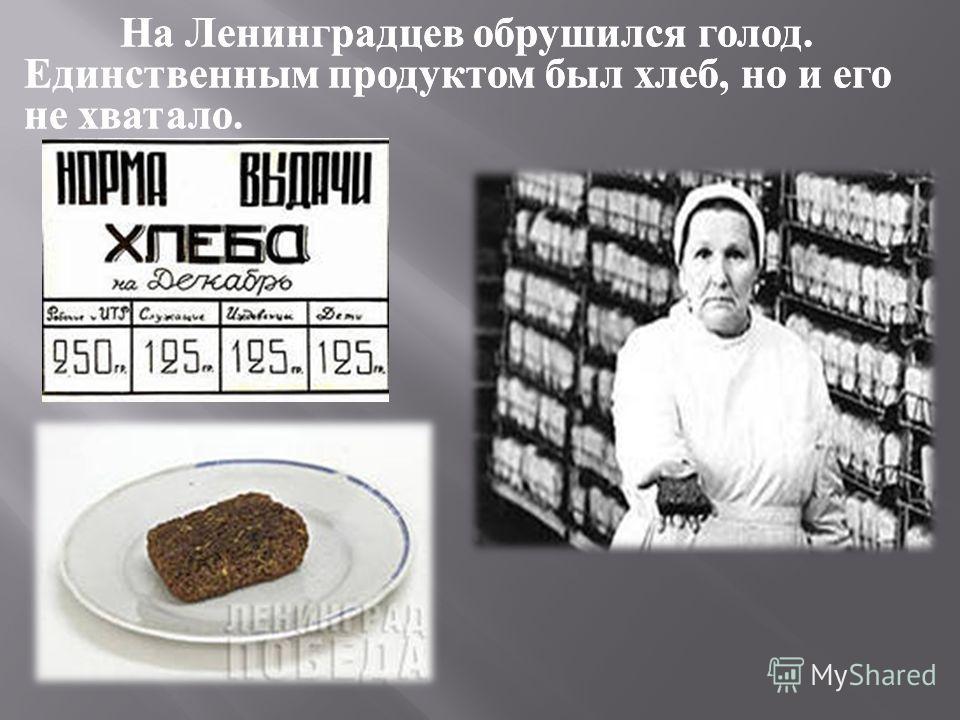 На Ленинградцев обрушился голод. Единственным продуктом был хлеб, но и его не хватало. На Ленинградцев обрушился голод. Единственным продуктом был хлеб, но и его не хватало