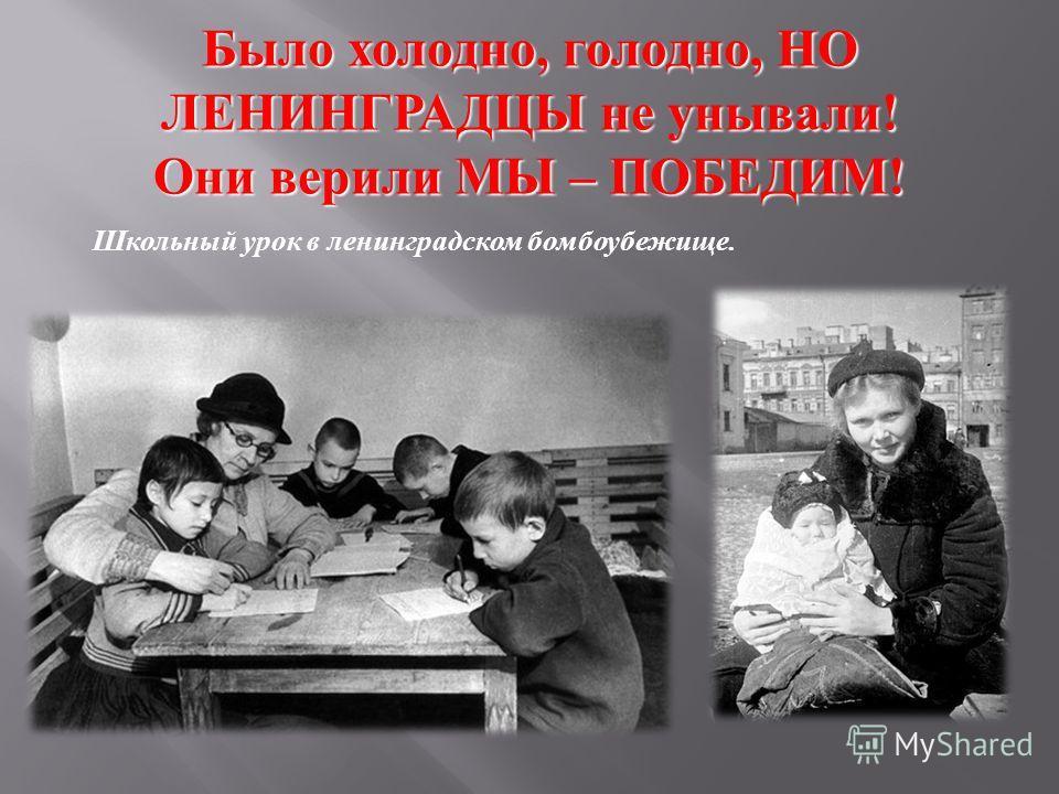 Было холодно, голодно, НО ЛЕНИНГРАДЦЫ не унывали! Они верили МЫ – ПОБЕДИМ! Школьный урок в ленинградском бомбоубежище.
