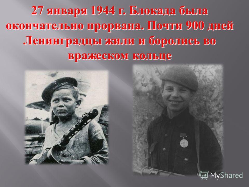 27 января 1944 г. Блокада была окончательно прорвана. Почти 900 дней Ленинградцы жили и боролись во вражеском кольце