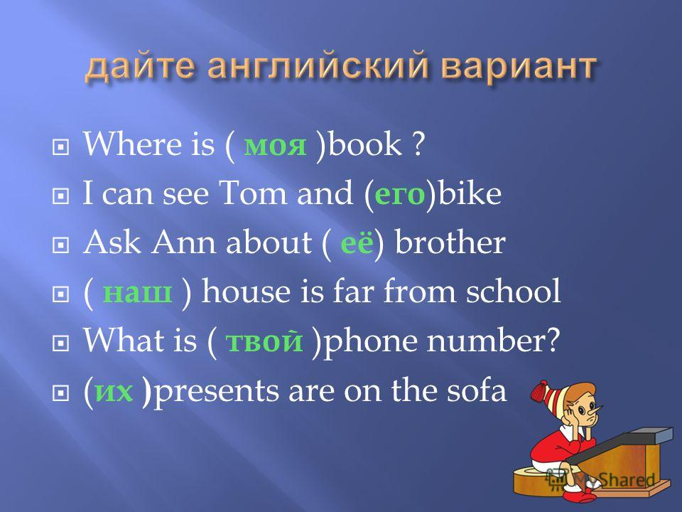 Where is ( моя )book ? I can see Tom and ( его )bike Ask Ann about ( её ) brother ( наш ) house is far from school What is ( твой )phone number? ( их ) presents are on the sofa