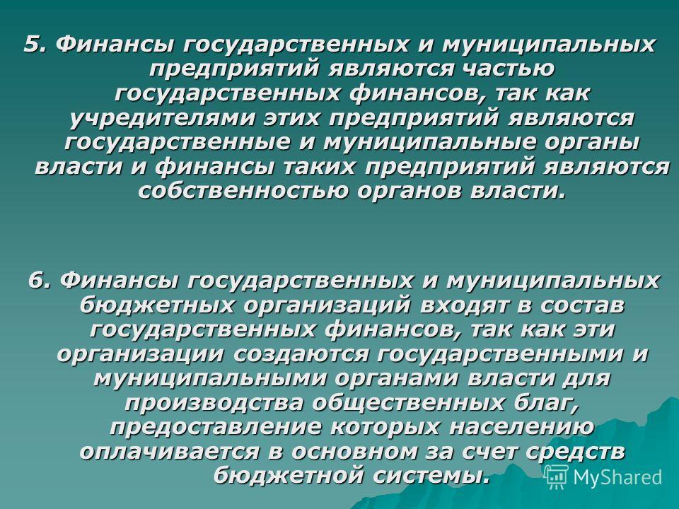 5. Финансы государственных и муниципальных предприятий являются частью государственных финансов, так как учредителями этих предприятий являются государственные и муниципальные органы власти и финансы таких предприятий являются собственностью органов