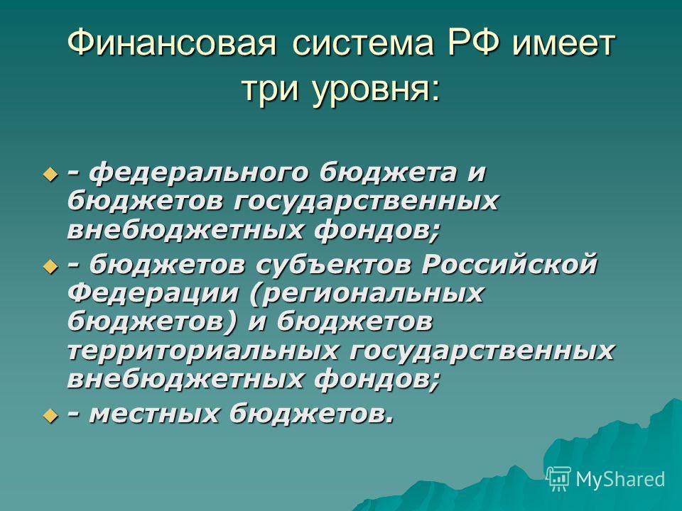 Финансовая система РФ имеет три уровня: - федерального бюджета и бюджетов государственных внебюджетных фондов; - федерального бюджета и бюджетов государственных внебюджетных фондов; - бюджетов субъектов Российской Федерации (региональных бюджетов) и