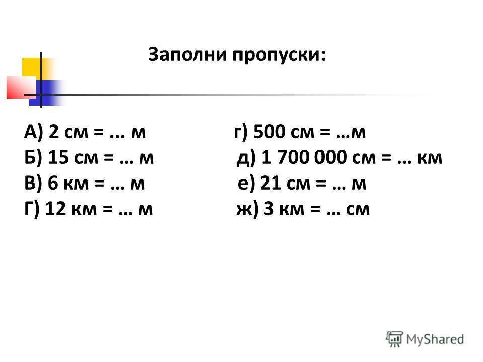 Заполни пропуски: А) 2 см =... м г) 500 см = …м Б) 15 см = … м д) 1 700 000 см = … км В) 6 км = … м е) 21 см = … м Г) 12 км = … м ж) 3 км = … см