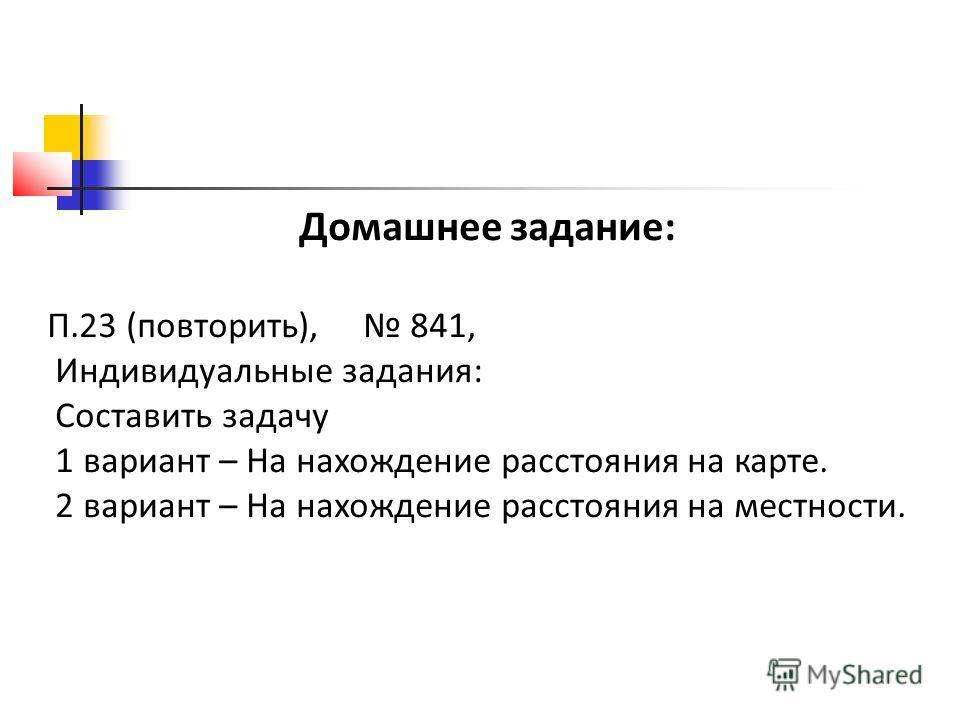 Домашнее задание: П.23 (повторить), 841, Индивидуальные задания: Составить задачу 1 вариант – На нахождение расстояния на карте. 2 вариант – На нахождение расстояния на местности.
