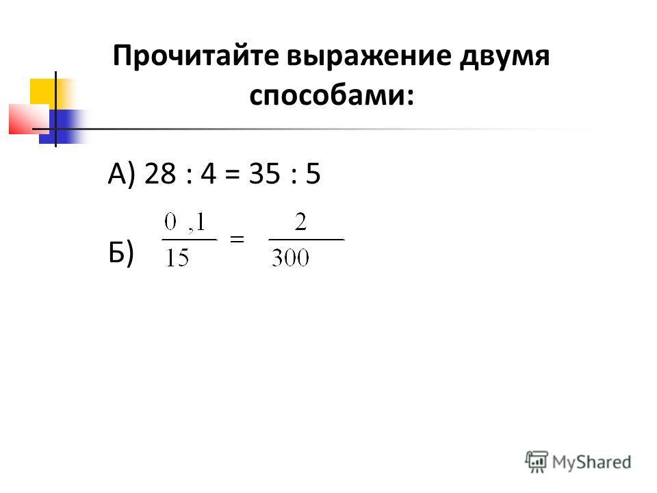 Прочитайте выражение двумя способами: А) 28 : 4 = 35 : 5 Б)