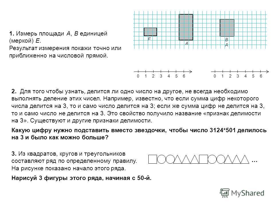 1. Измерь площади А, В единицей (меркой) Е. Результат измерения покажи точно или приближенно на числовой прямой. 01234560123456 Е А ВАВА 2. Для того чтобы узнать, делится ли одно число на другое, не всегда необходимо выполнять деление этих чисел. Нап