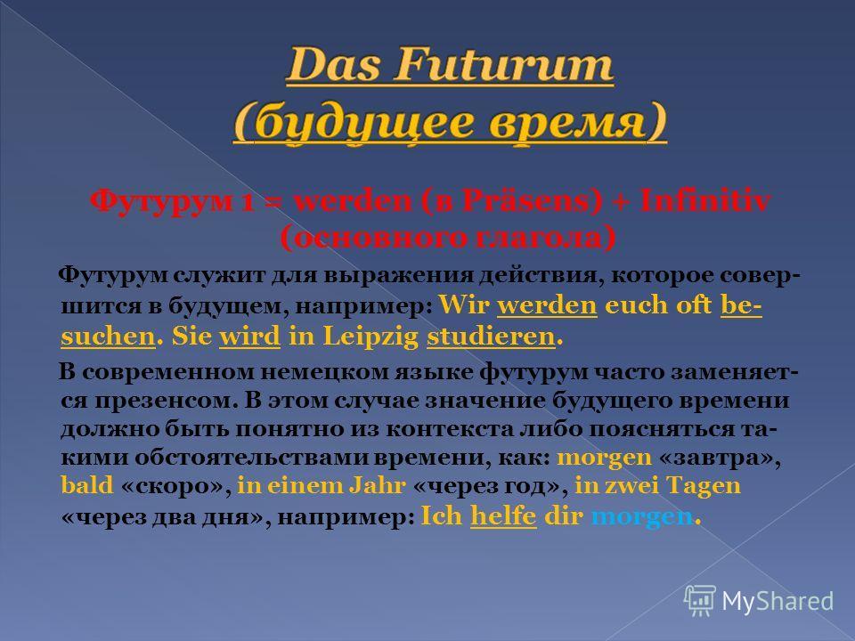 Футурум 1 = werden (в Präsens) + Infinitiv (основного глагола) Футурум служит для выражения действия, которое совер- шится в будущем, например: Wir werden euch oft be- suchen. Sie wird in Leipzig studieren. В современном немецком языке футурум часто